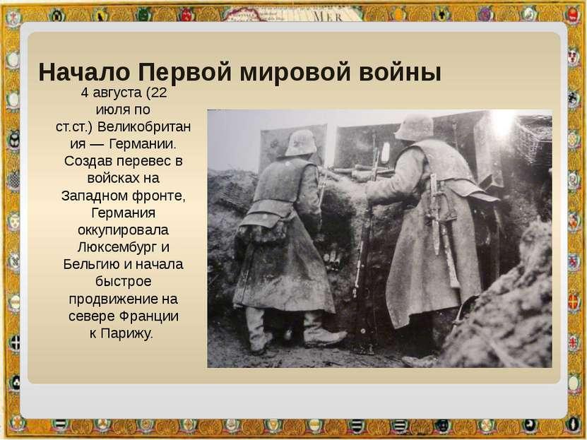 Начало Первой мировой войны 4 августа(22 июляпо ст.ст.)Великобритания— Ге...