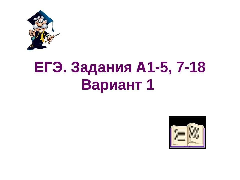 ЕГЭ. Задания А1-5, 7-18 Вариант 1