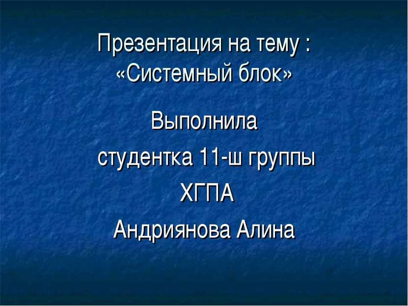 Презентация на тему : «Системный блок» Выполнила студентка 11-ш группы ХГПА А...
