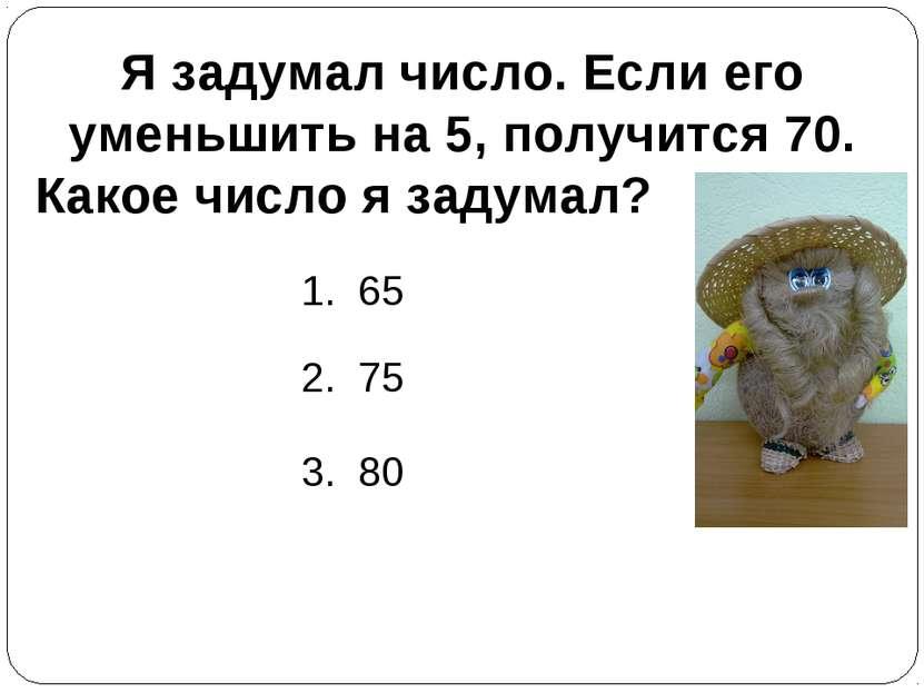 Я задумал число. Если его уменьшить на 5, получится 70. Какое число я задумал...