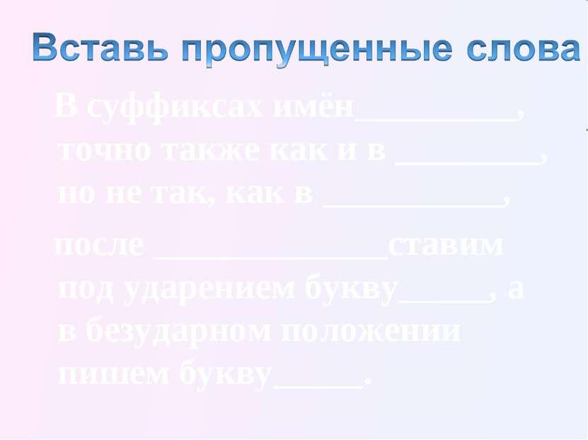 В суффиксах имён_________, точно также как и в ________, но не так, как в ___...