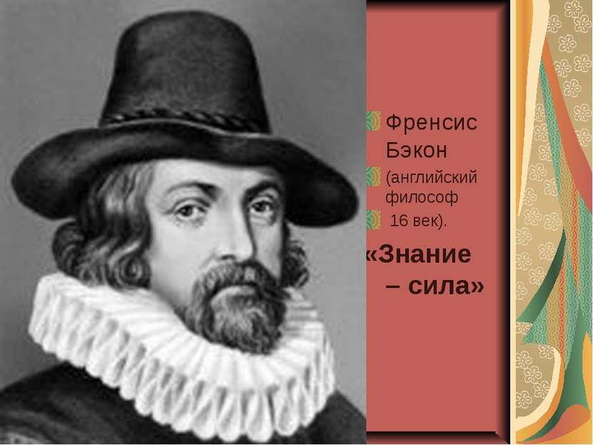 Френсис Бэкон (английский философ 16 век). «Знание – сила»