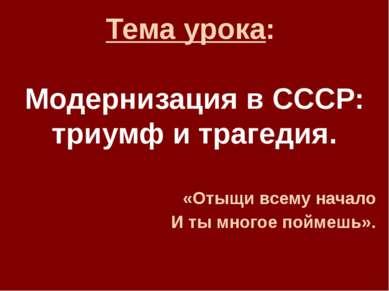 Тема урока: Модернизация в СССР: триумф и трагедия. «Отыщи всему начало И ты ...