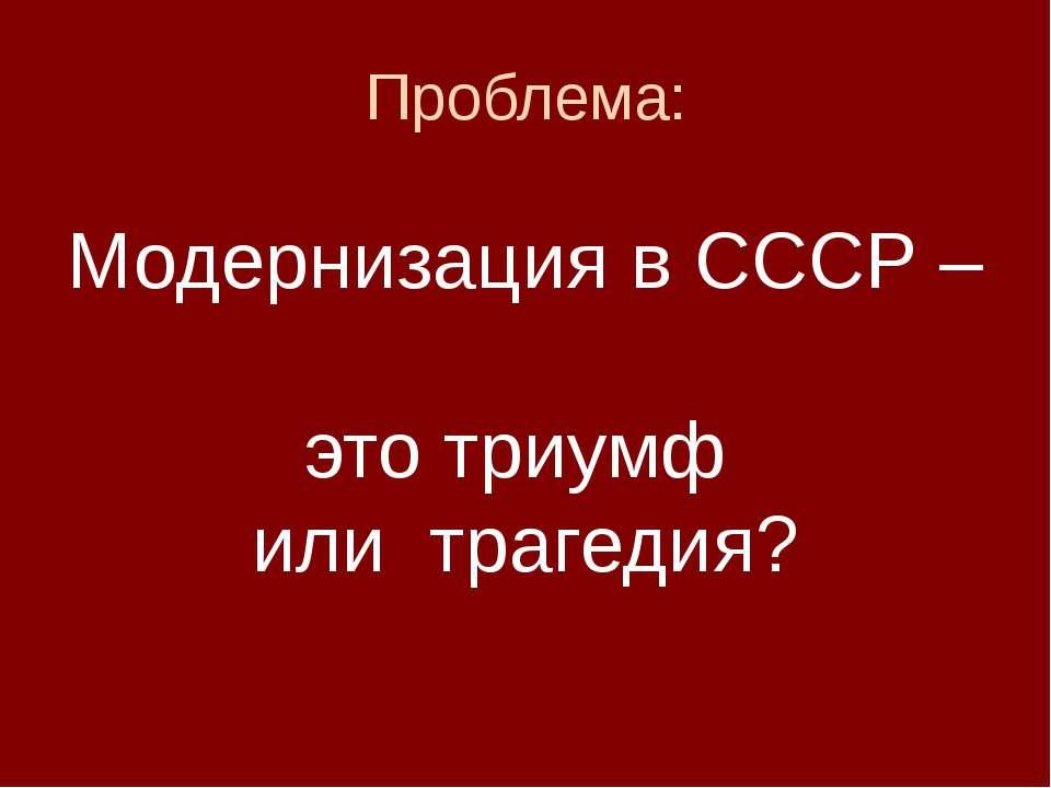 Проблема: Модернизация в СССР – это триумф или трагедия?