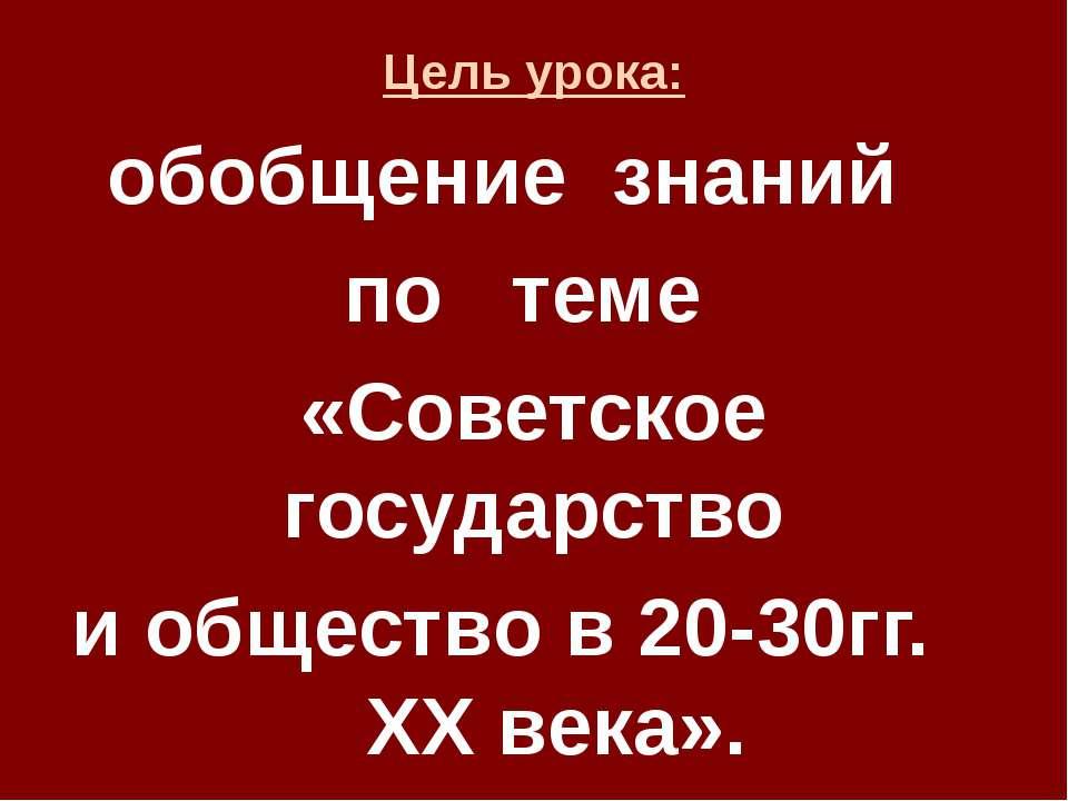 Цель урока: обобщение знаний по теме «Советское государство и общество в 20-3...