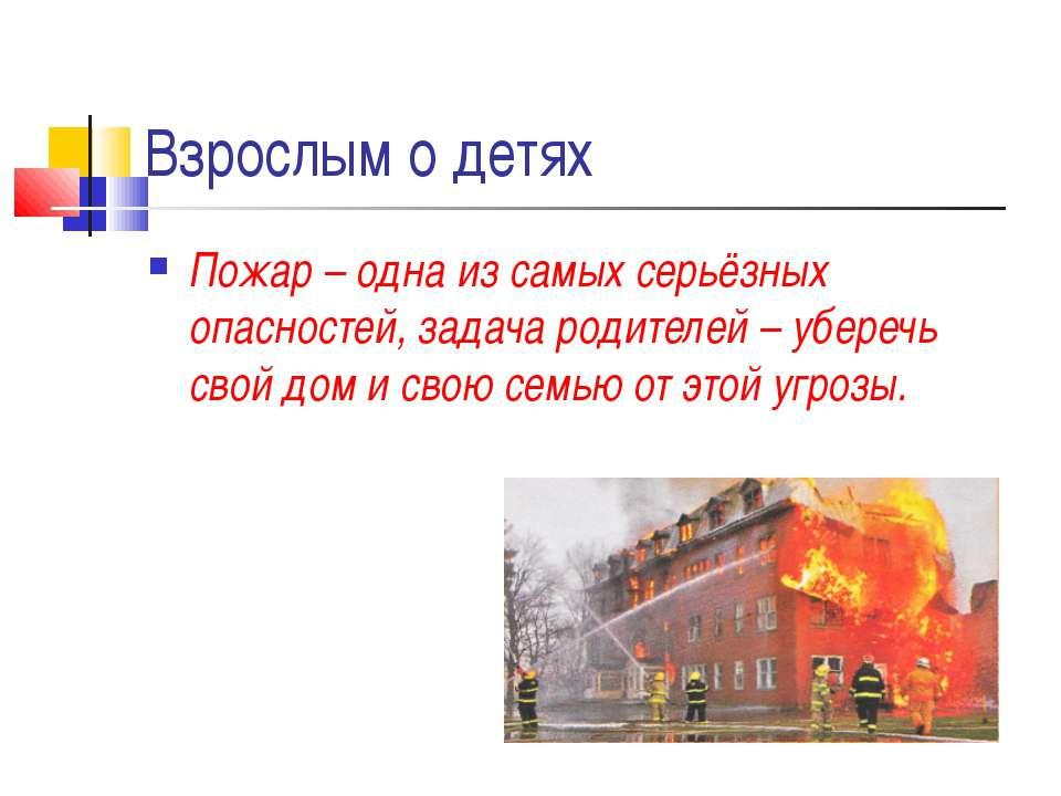 Взрослым о детях Пожар – одна из самых серьёзных опасностей, задача родителей...