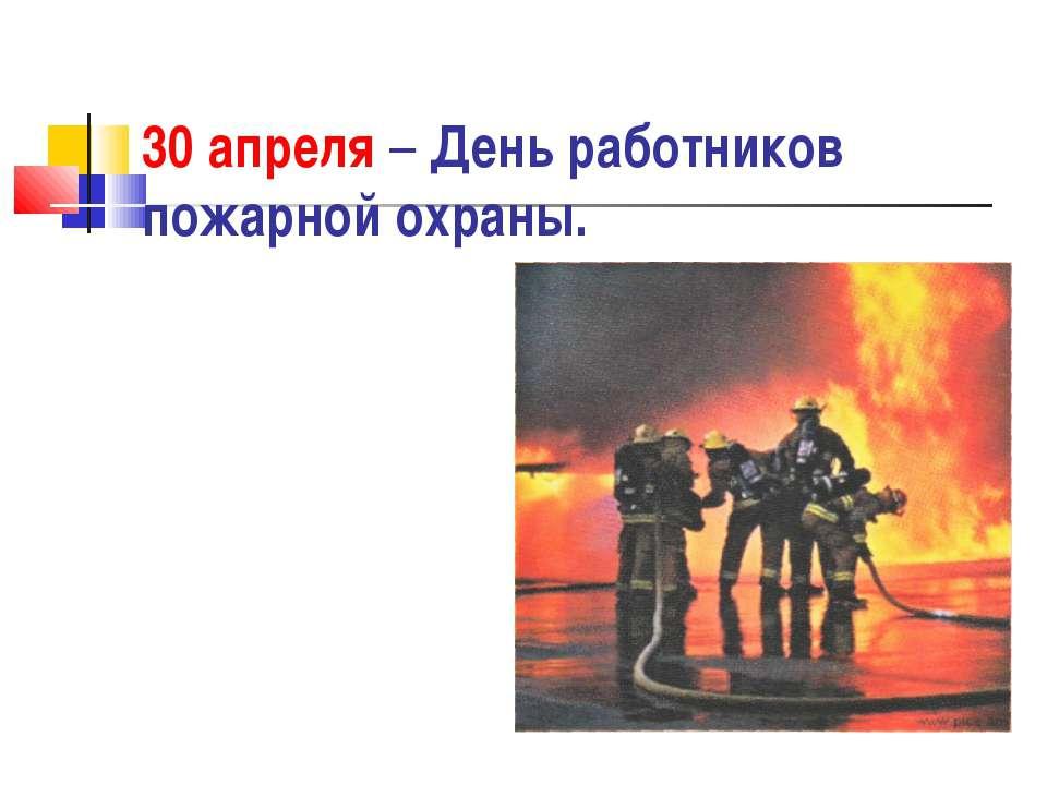 30 апреля – День работников пожарной охраны.