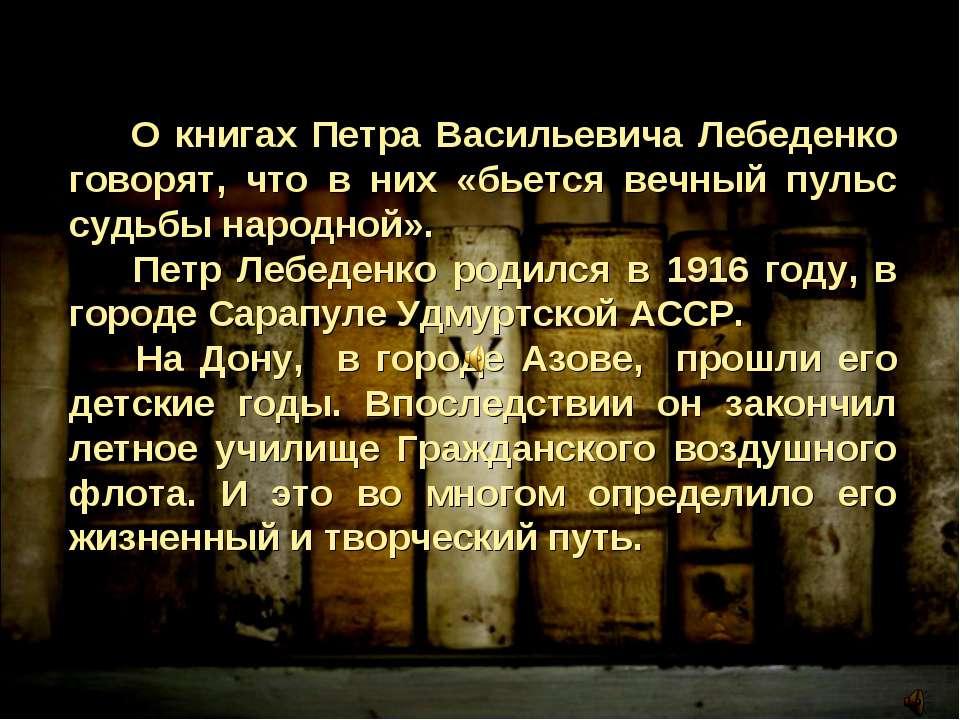 О книгах Петра Васильевича Лебеденко говорят, что в них «бьется вечный пульс ...