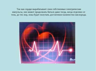 Так как сердце вырабатывает свои собственные электрические импульсы, оно може...