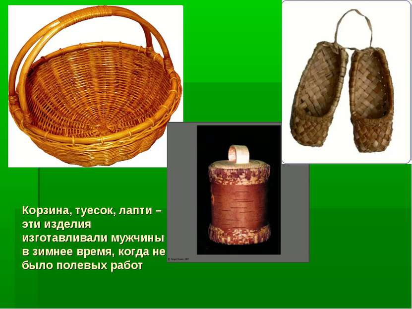 Корзина, туесок, лапти – эти изделия изготавливали мужчины в зимнее время, ко...