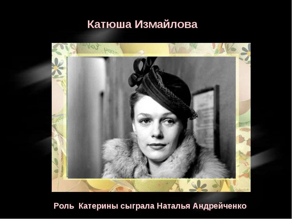 Катюша Измайлова Роль Катерины сыграла Наталья Андрейченко