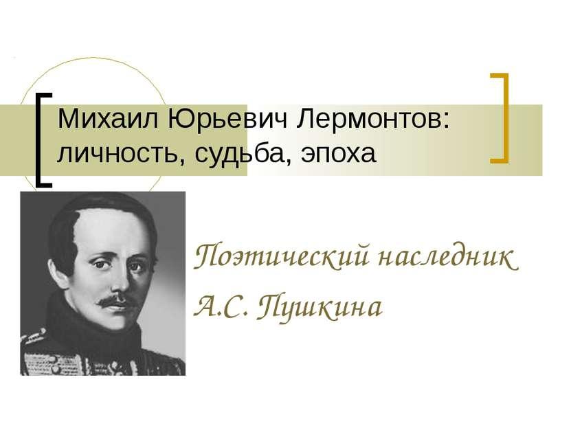 Михаил Юрьевич Лермонтов: личность, судьба, эпоха Поэтический наследник А.С. ...