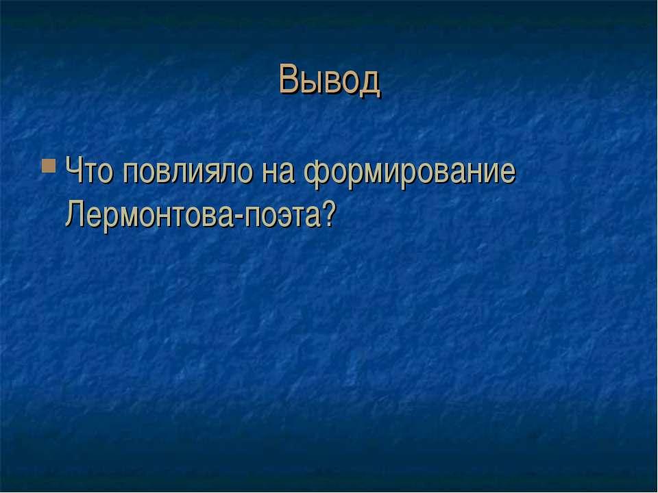 Вывод Что повлияло на формирование Лермонтова-поэта?