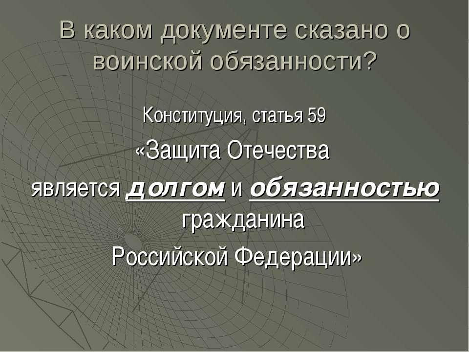 В каком документе сказано о воинской обязанности? Конституция, статья 59 «Защ...