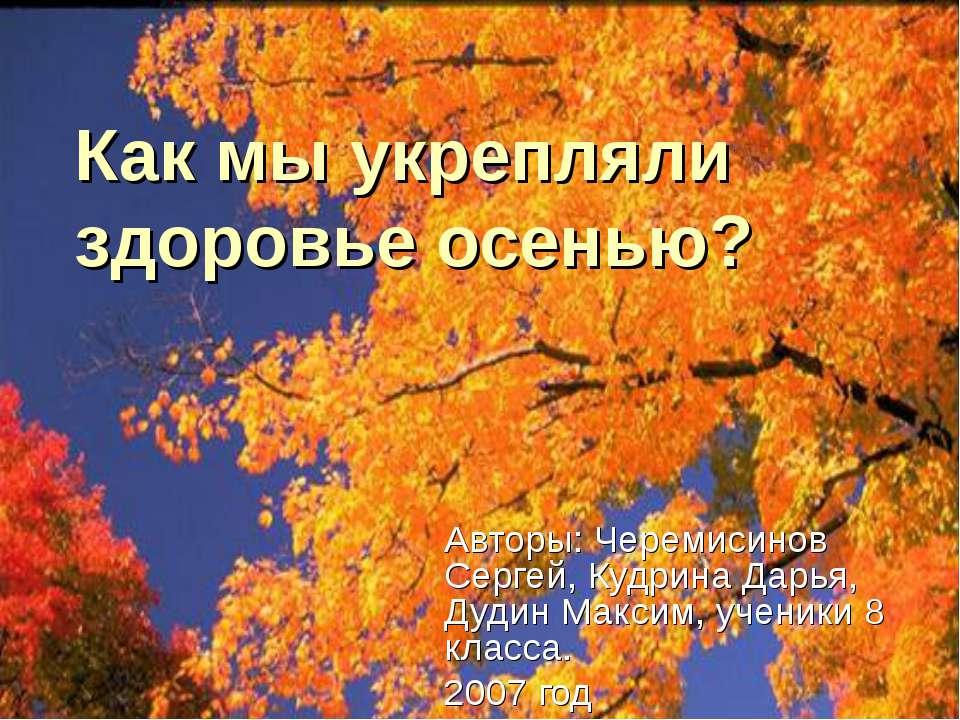 Как мы укрепляли здоровье осенью? Авторы: Черемисинов Сергей, Кудрина Дарья, ...