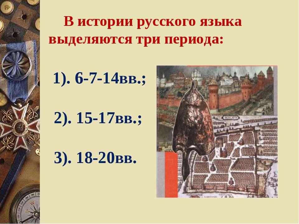 В истории русского языка выделяются три периода: 1). 6-7-14вв.; 2). 15-17вв.;...