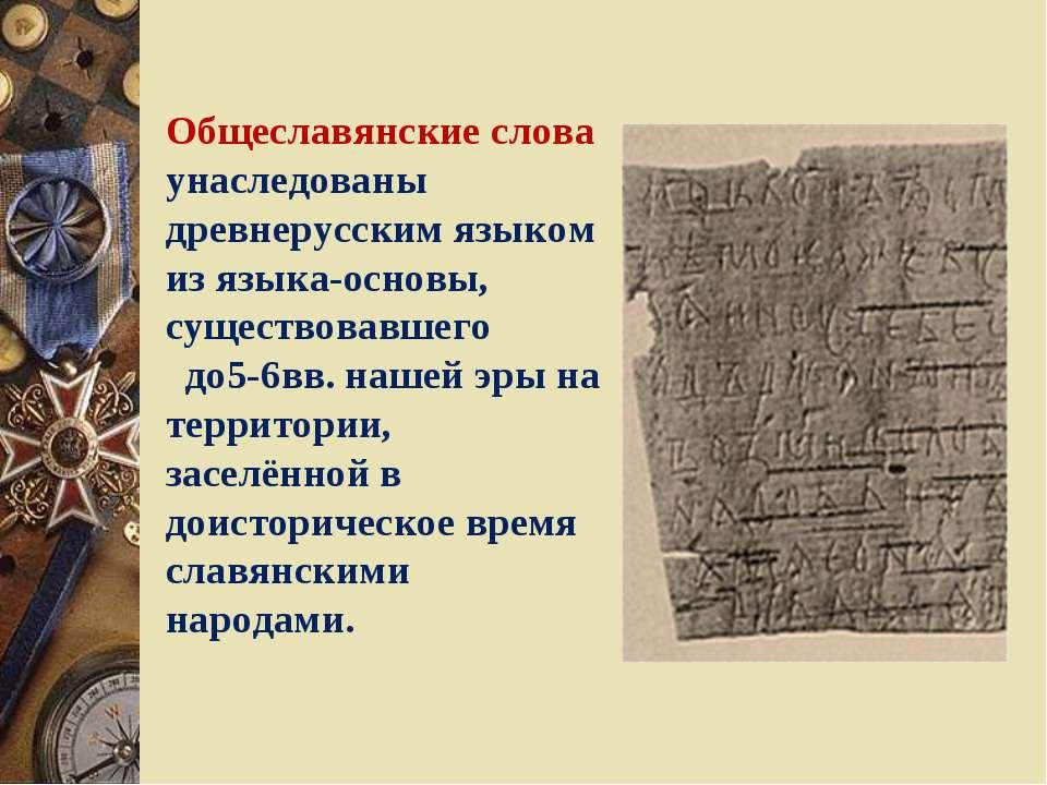 Общеславянские слова унаследованы древнерусским языком из языка-основы, сущес...