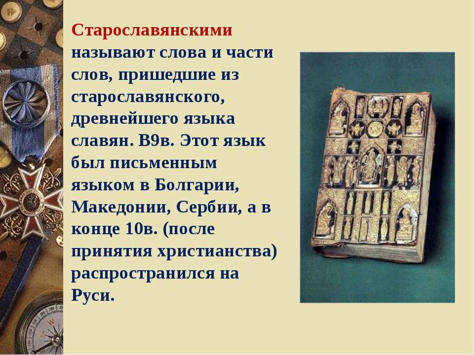 Старославянскими называют слова и части слов, пришедшие из старославянского, ...