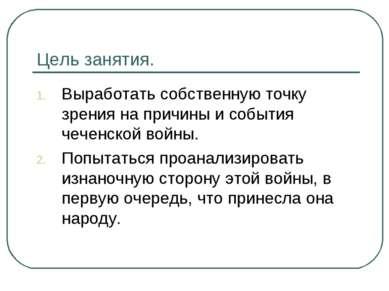Цель занятия. Выработать собственную точку зрения на причины и события чеченс...