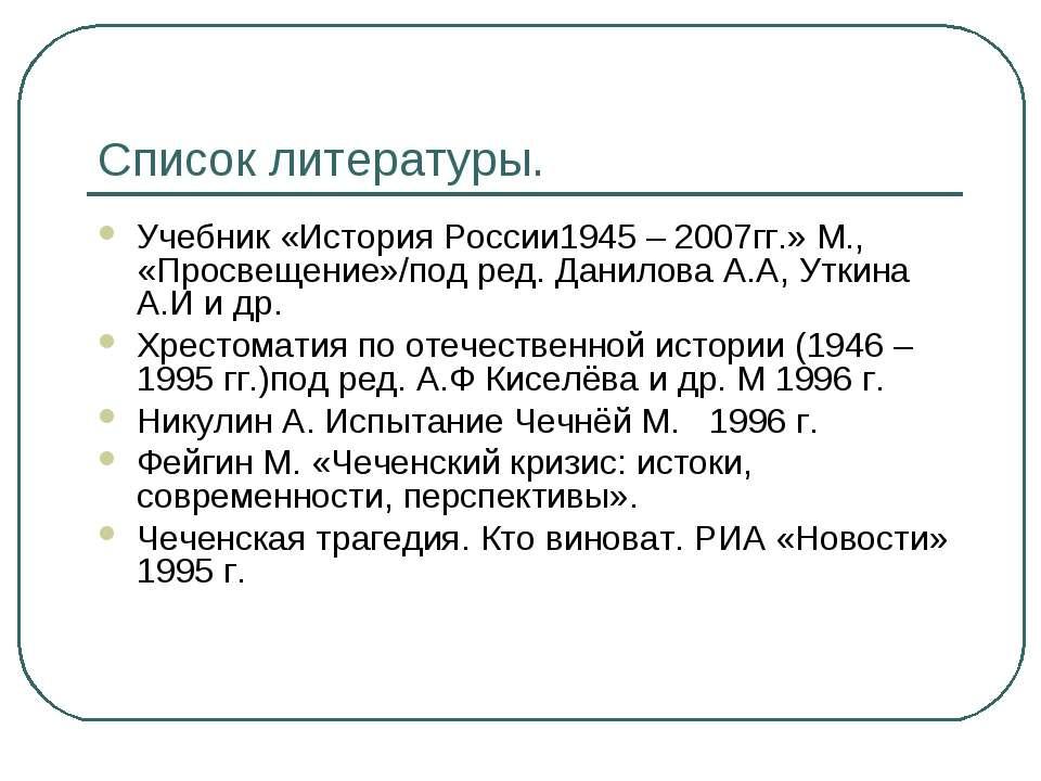 Список литературы. Учебник «История России1945 – 2007гг.» М., «Просвещение»/п...