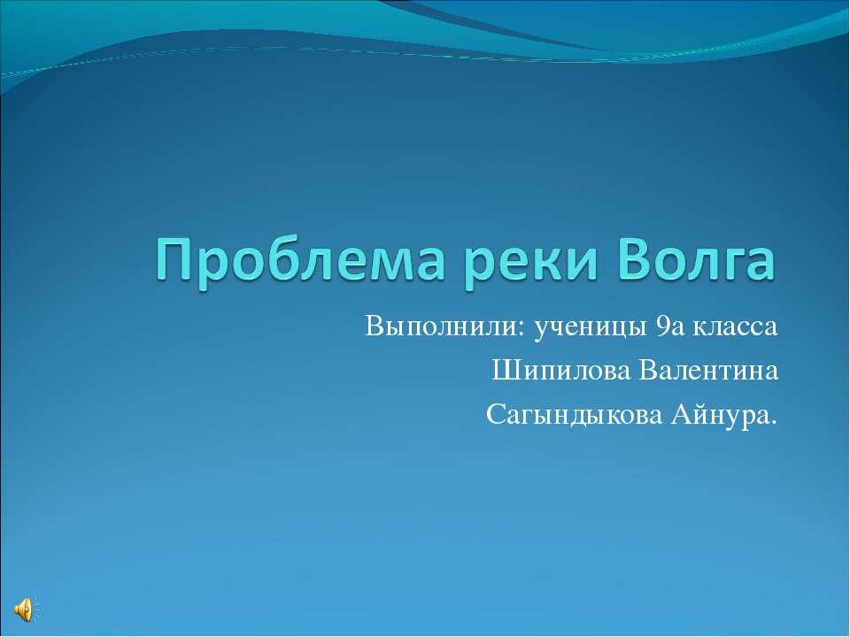 Выполнили: ученицы 9а класса Шипилова Валентина Сагындыкова Айнура.