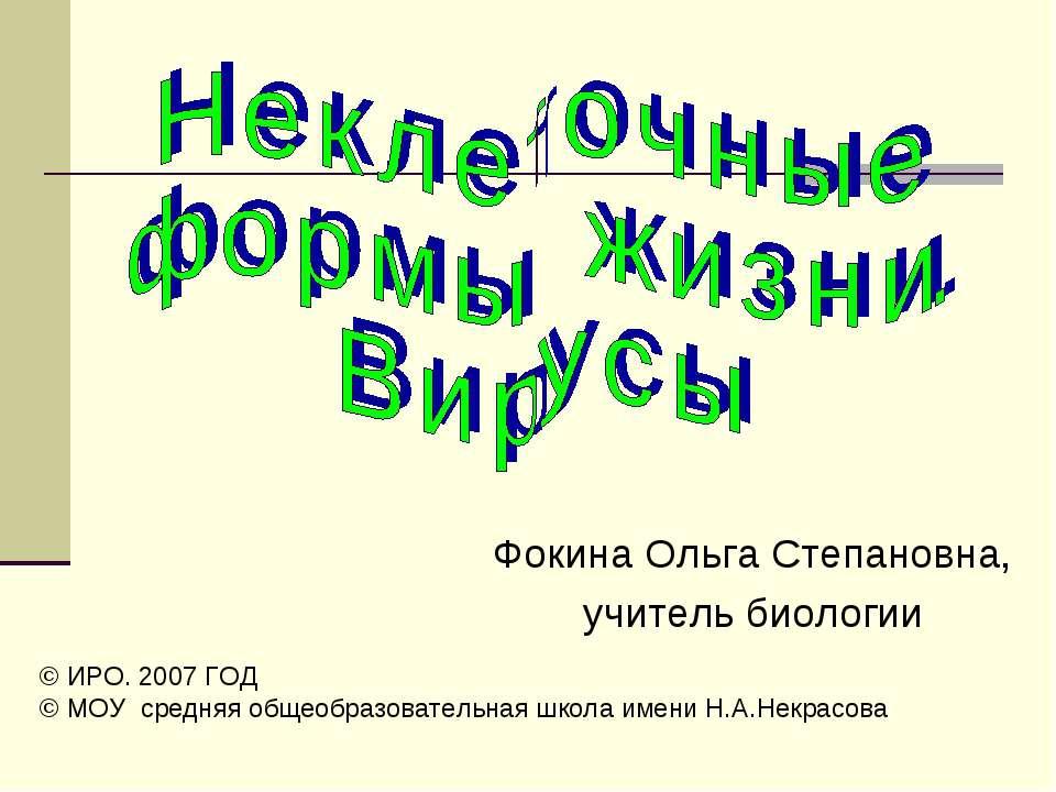 Фокина Ольга Степановна, учитель биологии © ИРО. 2007 ГОД © МОУ средняя общео...