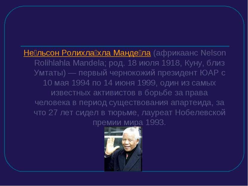 Не льсон Ролихла хла Манде ла (африкаанс Nelson Rolihlahla Mandela; род. 18 и...
