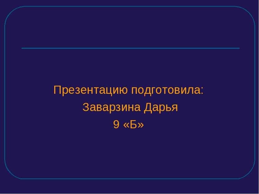 Презентацию подготовила: Заварзина Дарья 9 «Б»