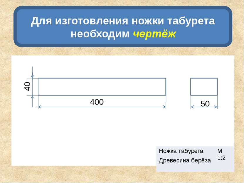 Для изготовления ножки табурета необходим чертёж 400 50 40 Ножка табурета М 1...