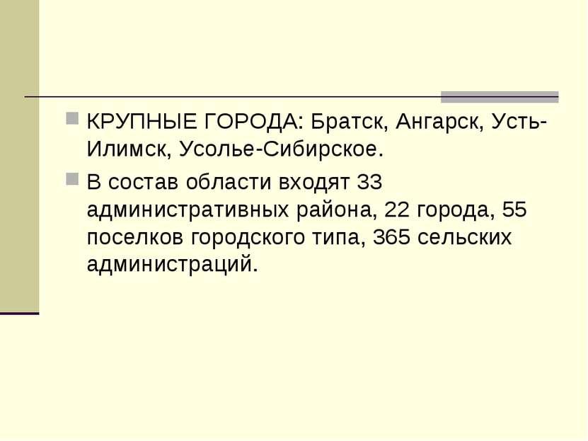 КРУПНЫЕ ГОРОДА: Братск, Ангарск, Усть-Илимск, Усолье-Сибирское. В состав обла...