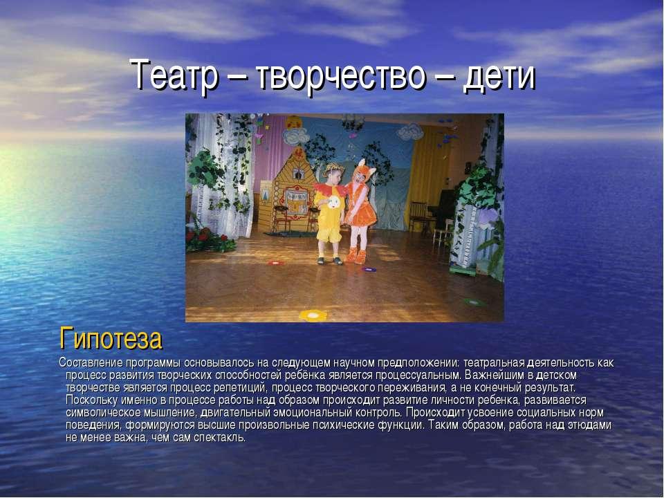 Театр – творчество – дети Гипотеза Составление программы основывалось на след...