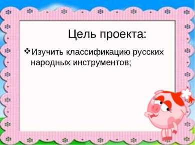 Цель проекта: Изучить классификацию русских народных инструментов;