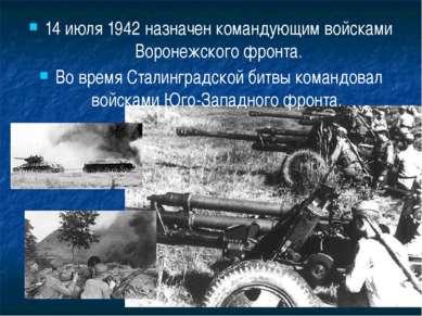 14 июля 1942 назначен командующим войсками Воронежского фронта. Во время Стал...