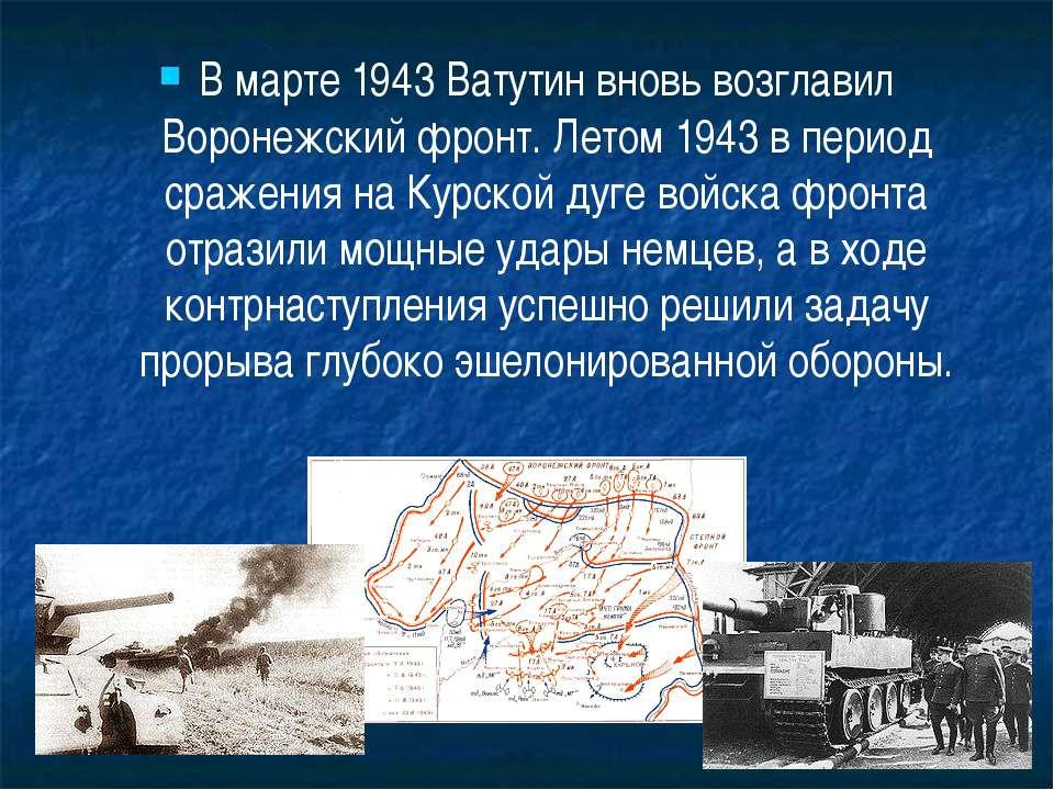 В марте 1943 Ватутин вновь возглавил Воронежский фронт. Летом 1943 в период с...