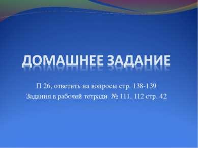 П 26, ответить на вопросы стр. 138-139 Задания в рабочей тетради № 111, 112 с...