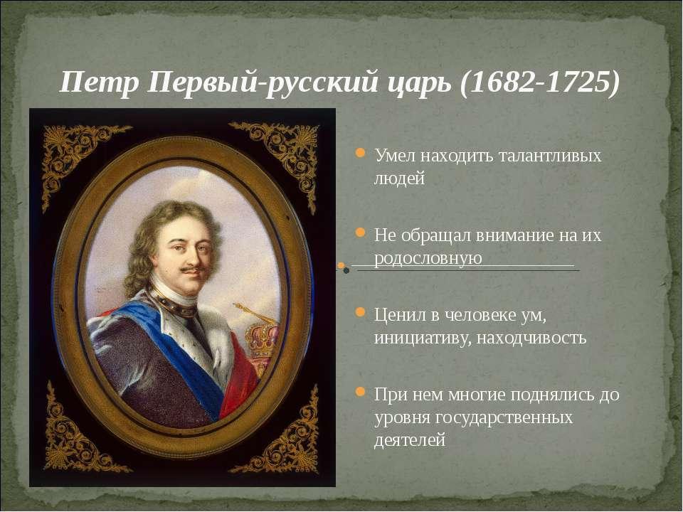 Петр Первый-русский царь (1682-1725) Умел находить талантливых людей Не обращ...