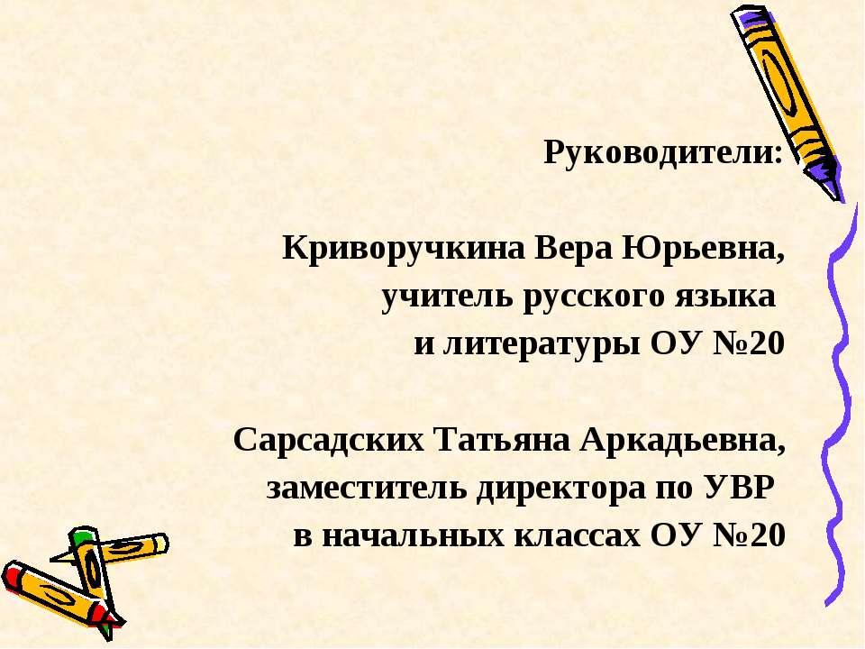Руководители: Криворучкина Вера Юрьевна, учитель русского языка и литературы ...