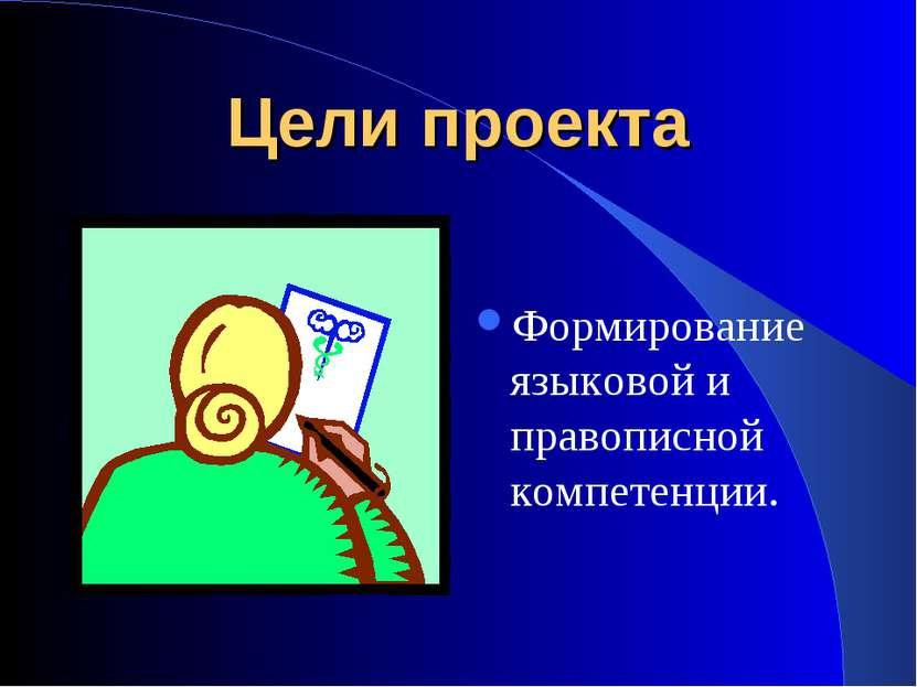 Цели проекта Формирование языковой и правописной компетенции.