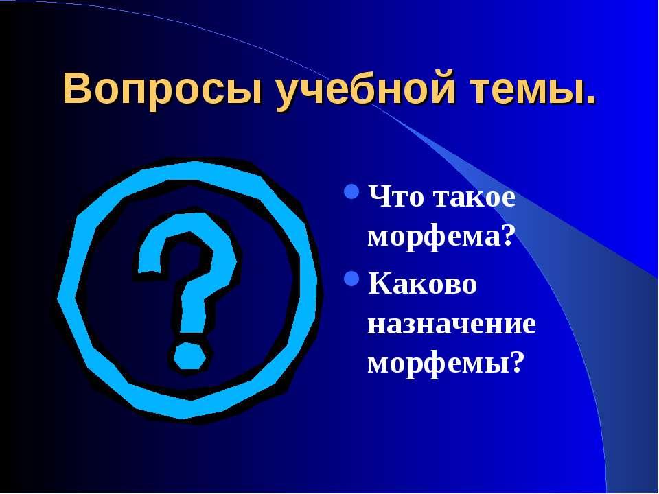 Вопросы учебной темы. Что такое морфема? Каково назначение морфемы?
