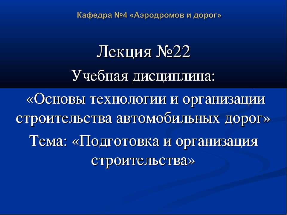 Лекция №22 Учебная дисциплина: «Основы технологии и организации строительства...