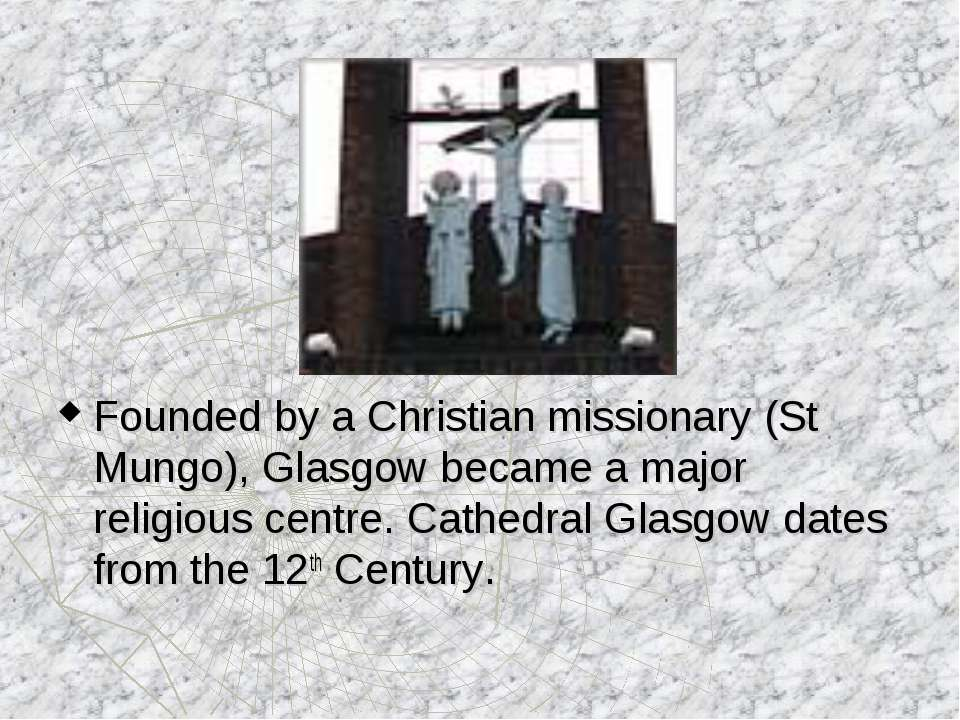 Founded by a Christian missionary (St Mungo), Glasgow became a major religiou...