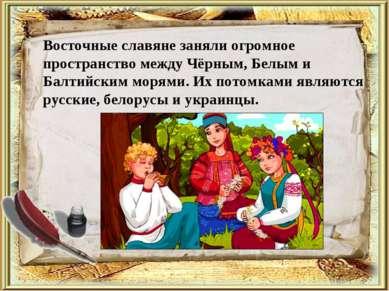 Восточные славяне заняли огромное пространство между Чёрным, Белым и Балтийск...
