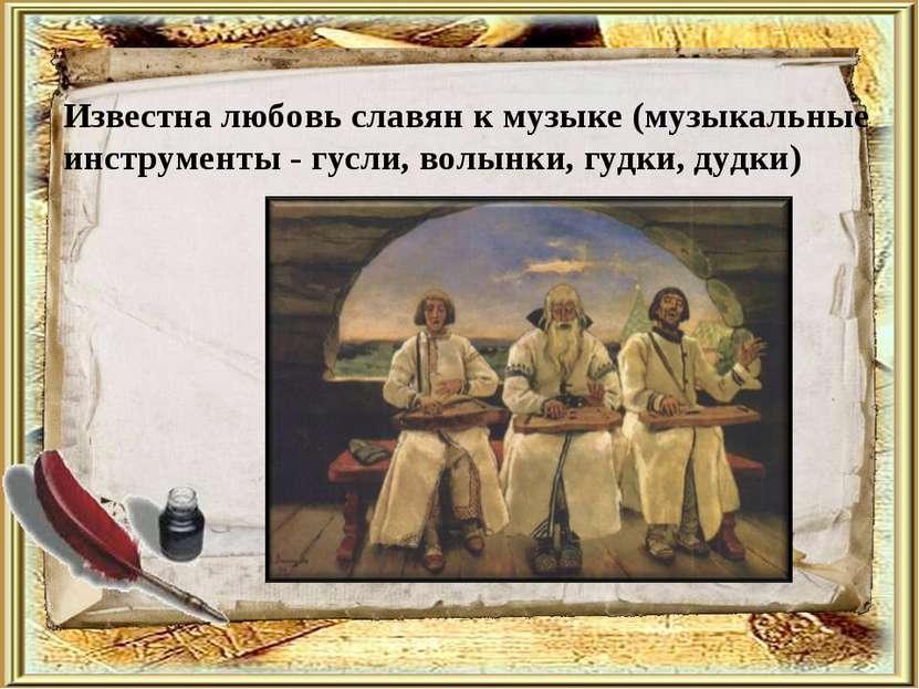 Известна любовь славян к музыке (музыкальные инструменты - гусли, волынки, гу...