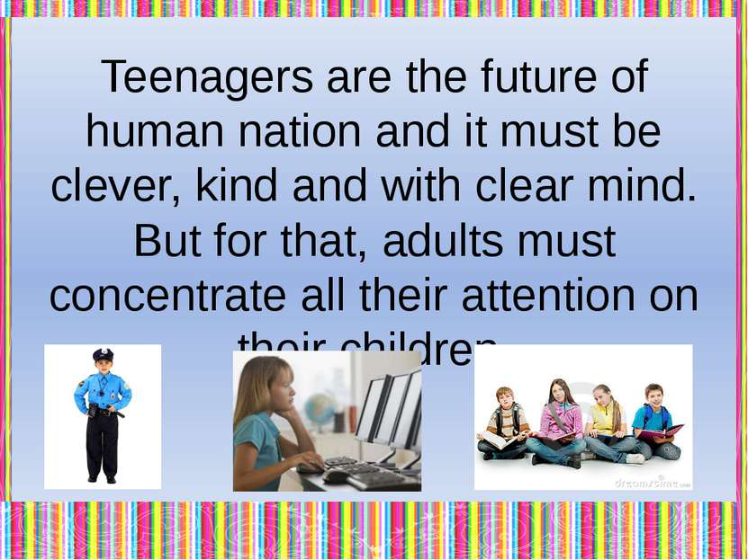 They have to think about children, help them in their personal problems, disc...