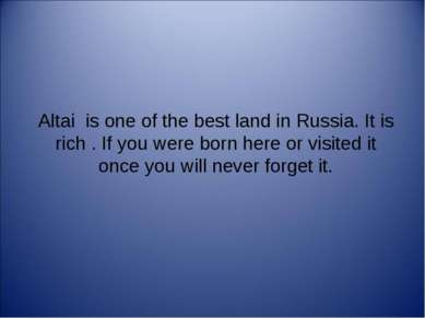 Altai is one of the best land in Russia. It is rich . If you were born here o...