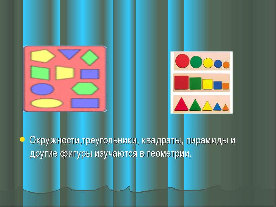 Окружности,треугольники, квадраты, пирамиды и другие фигуры изучаются в геоме...