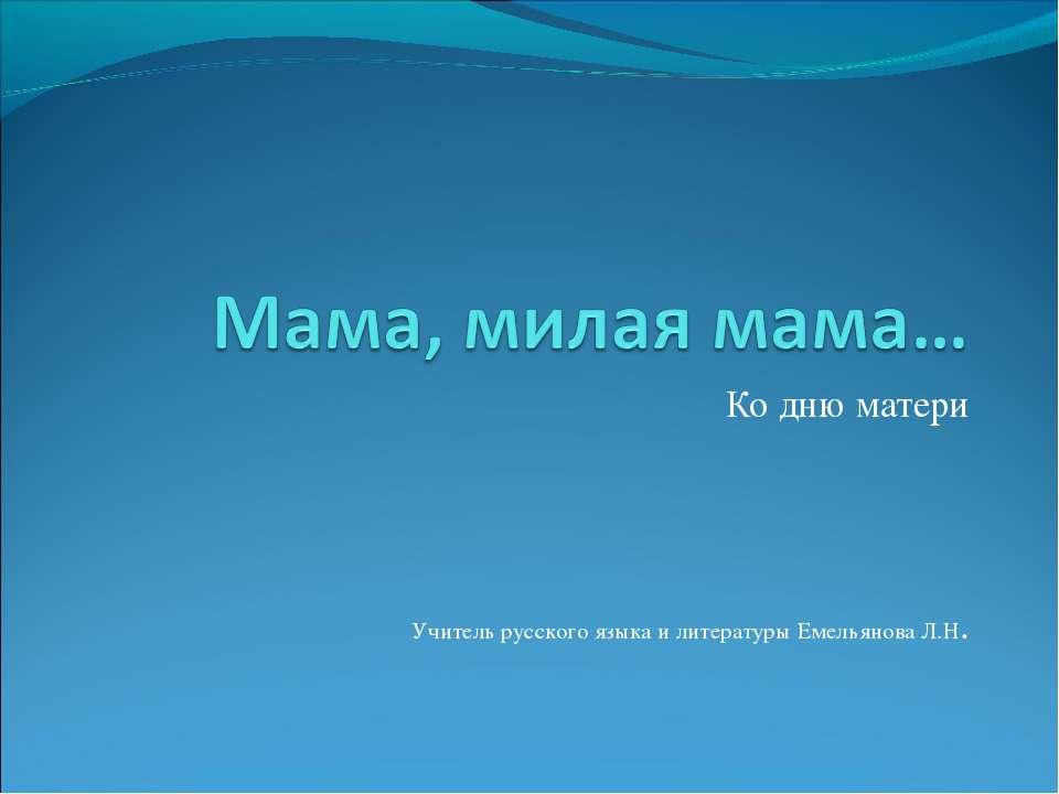 Ко дню матери Учитель русского языка и литературы Емельянова Л.Н.