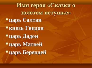 Имя героя «Сказки о золотом петушке» царь Салтан князь Гвидон царь Дадон царь...
