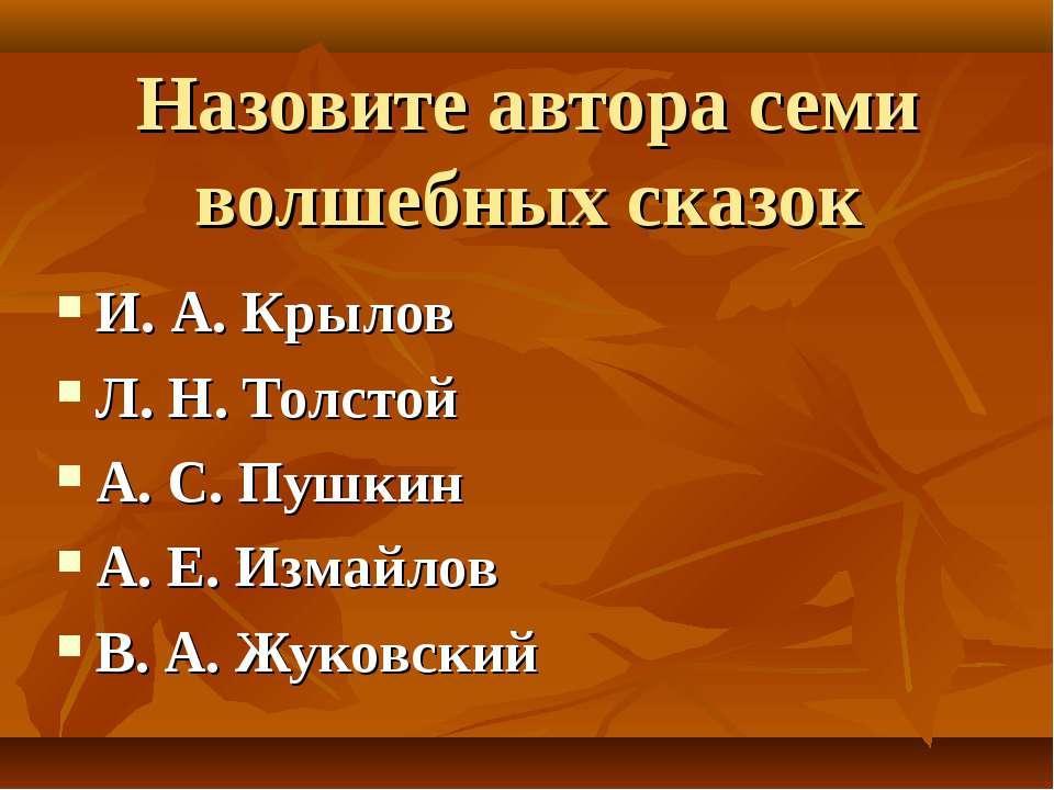 Назовите автора семи волшебных сказок И. А. Крылов Л. Н. Толстой А. С. Пушкин...