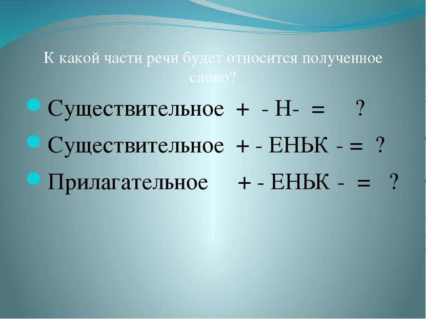К какой части речи будет относится полученное слово? Существительное + - Н- =...